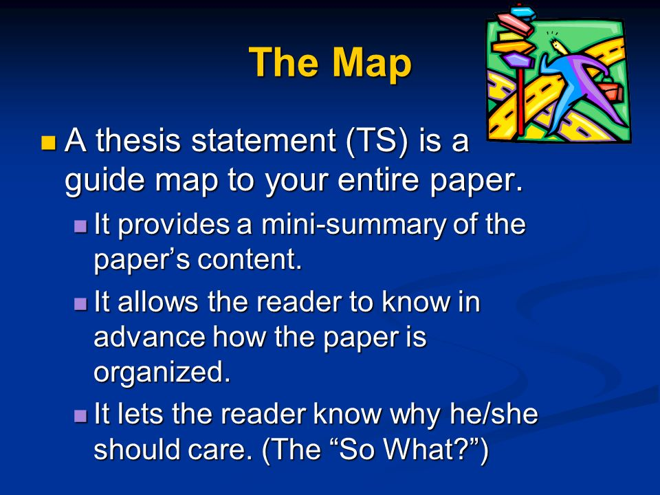 The Map A thesis statement (TS) is a guide map to your entire paper. A thesis statement (TS) is a guide map to your entire paper. It provides a mini-s