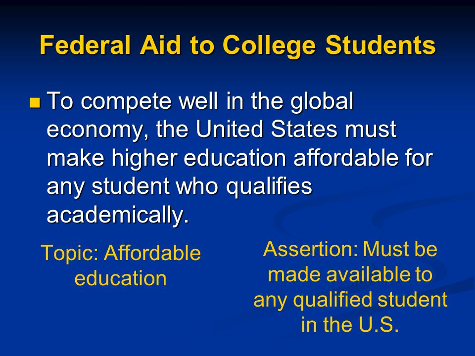 Federal Aid to College Students To compete well in the global economy, the United States must make higher education affordable for any student who qua