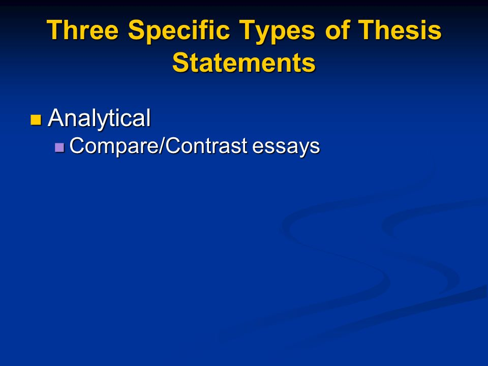 Three Specific Types of Thesis Statements Analytical Analytical Compare/Contrast essays Compare/Contrast essays