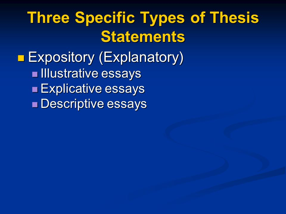 Three Specific Types of Thesis Statements Expository (Explanatory) Expository (Explanatory) Illustrative essays Illustrative essays Explicative essays