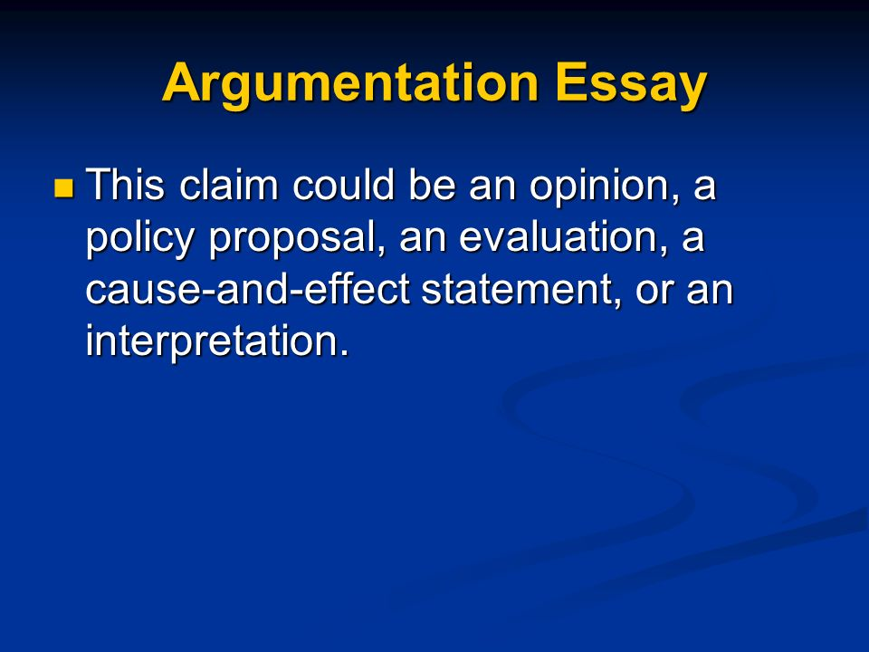 Argumentation Essay This claim could be an opinion, a policy proposal, an evaluation, a cause-and-effect statement, or an interpretation. This claim c