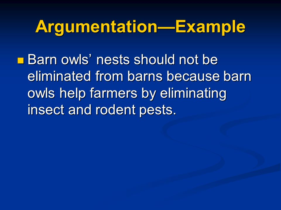 ArgumentationExample Barn owls nests should not be eliminated from barns because barn owls help farmers by eliminating insect and rodent pests. Barn o