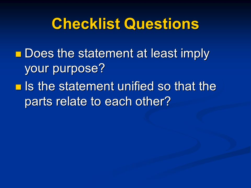 Checklist Questions Does the statement at least imply your purpose? Does the statement at least imply your purpose? Is the statement unified so that t