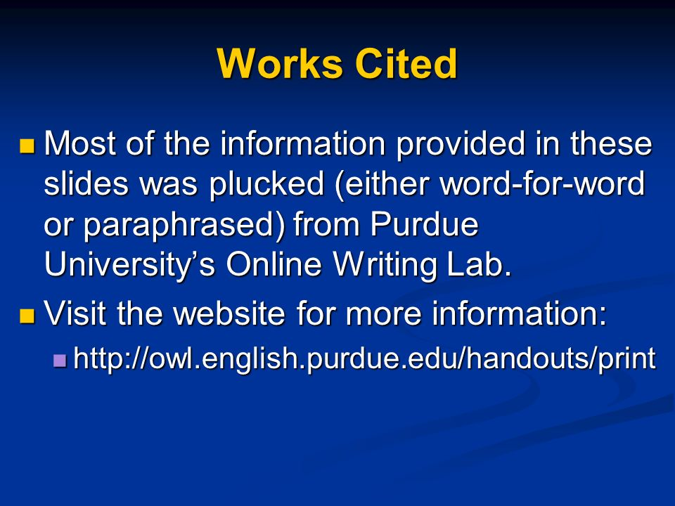Most of the information provided in these slides was plucked (either word-for-word or paraphrased) from Purdue Universitys Online Writing Lab. Most of