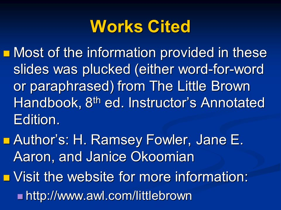 Works Cited Most of the information provided in these slides was plucked (either word-for-word or paraphrased) from The Little Brown Handbook, 8 th ed