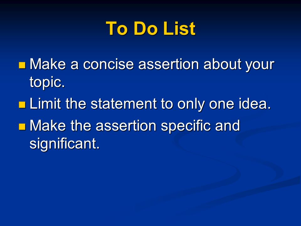 To Do List Make a concise assertion about your topic. Make a concise assertion about your topic. Limit the statement to only one idea. Limit the state