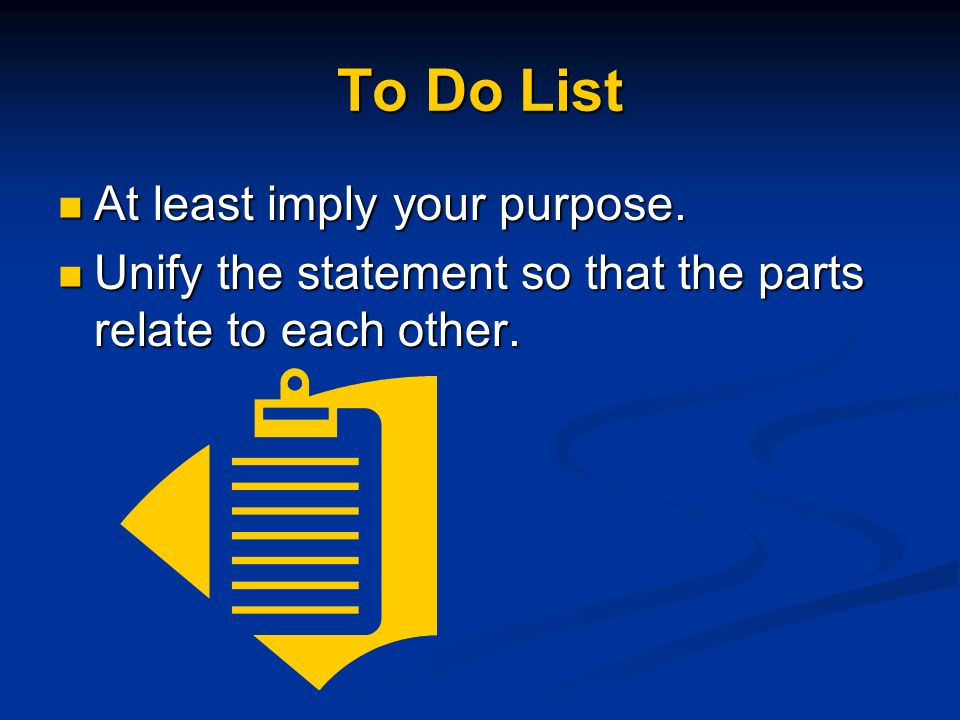 To Do List At least imply your purpose. At least imply your purpose. Unify the statement so that the parts relate to each other. Unify the statement s