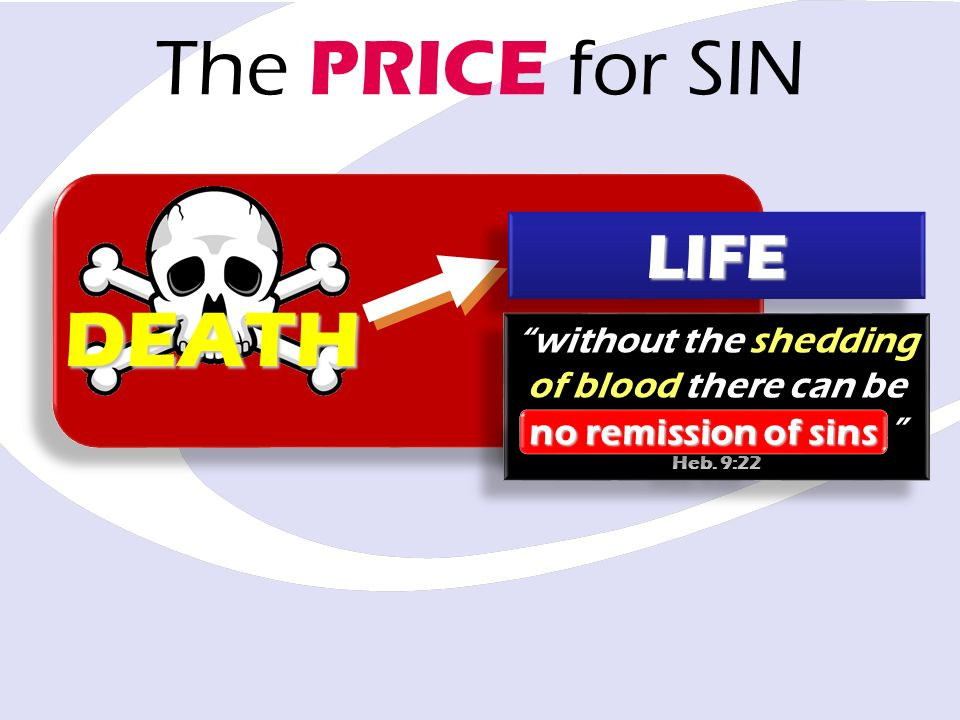 The PRICE for SIN DEATH LIFELIFE without the shedding of blood there can be no remission of sins. Heb. 9:22 without the shedding of blood there can be