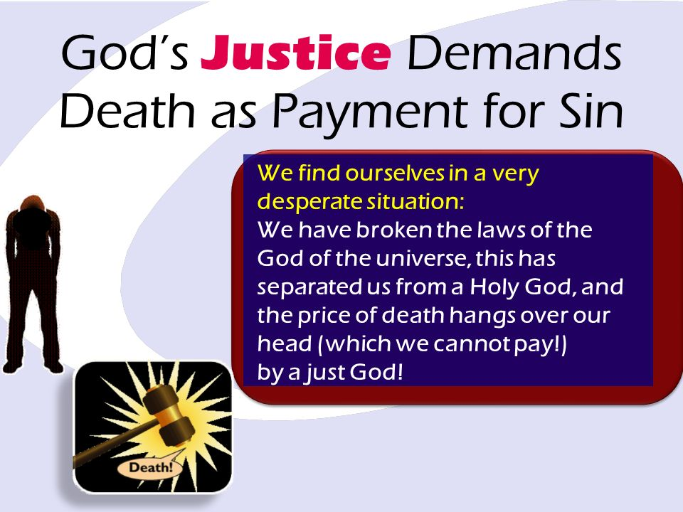 Gods Justice Demands Death as Payment for Sin We find ourselves in a very desperate situation: We have broken the laws of the God of the universe, this has separated us from a Holy God, and the price of death hangs over our head (which we cannot pay!) by a just God!