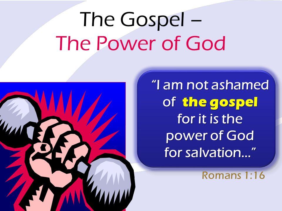 The Gospel – The Power of God I am not ashamed of the gospel for it is the power of God for salvation... Romans 1:16