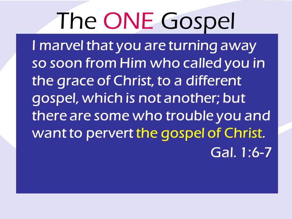 The ONE Gospel I marvel that you are turning away so soon from Him who called you in the grace of Christ, to a different gospel, which is not another;