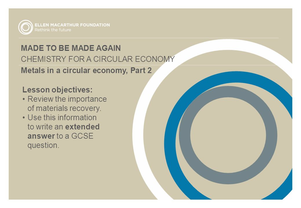 MADE TO BE MADE AGAIN CHEMISTRY FOR A CIRCULAR ECONOMY Metals in a circular economy, Part 2 Lesson objectives: Review the importance of materials recovery.
