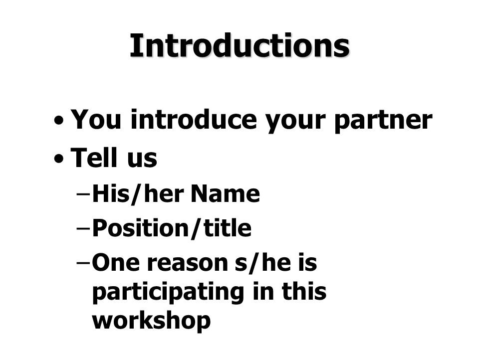 Introductions You introduce your partner Tell us –His/her Name –Position/title –One reason s/he is participating in this workshop