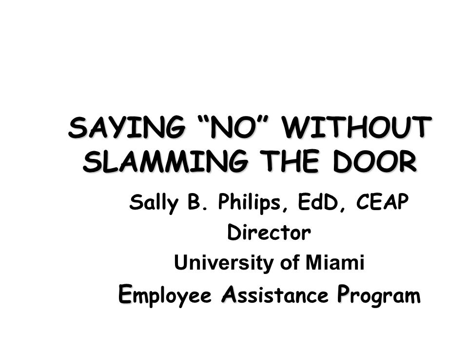 Sally B. Philips, EdD, CEAP Director University of Miami EAP E mployee A ssistance P rogram SAYING NO WITHOUT SLAMMING THE DOOR