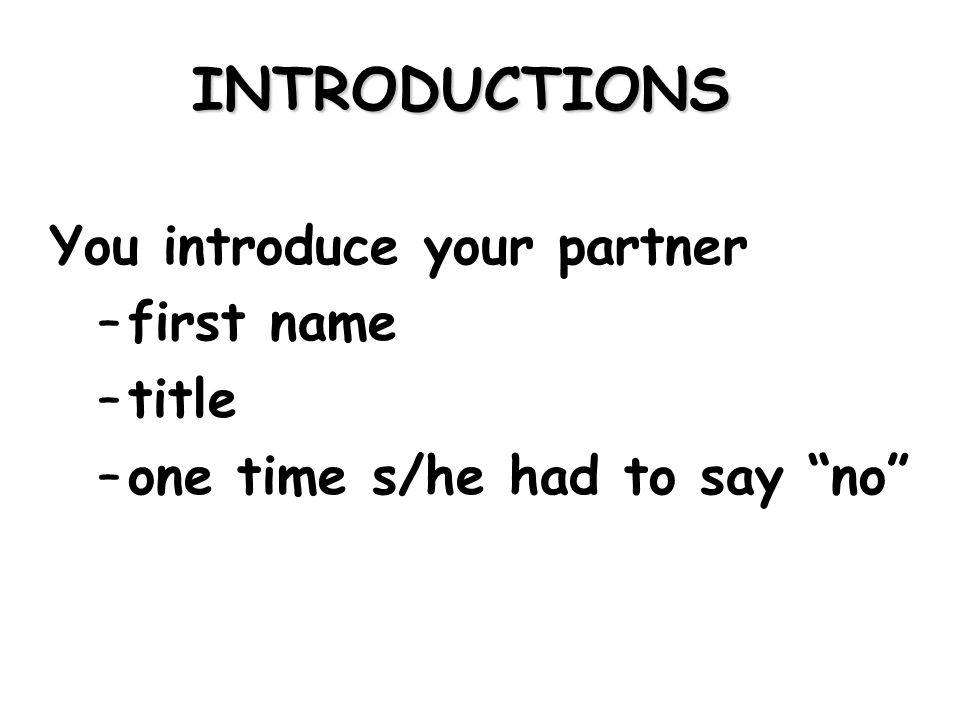 INTRODUCTIONS You introduce your partner –first name –title –one time s/he had to say no