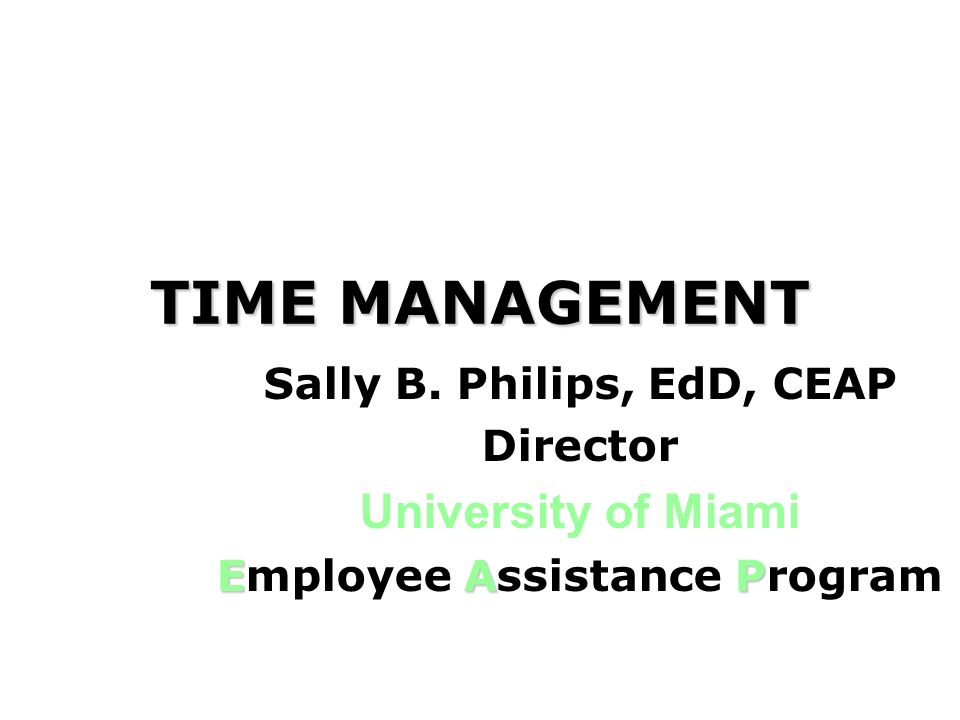TIME MANAGEMENT Sally B. Philips, EdD, CEAP Director University of Miami EAP Employee Assistance Program