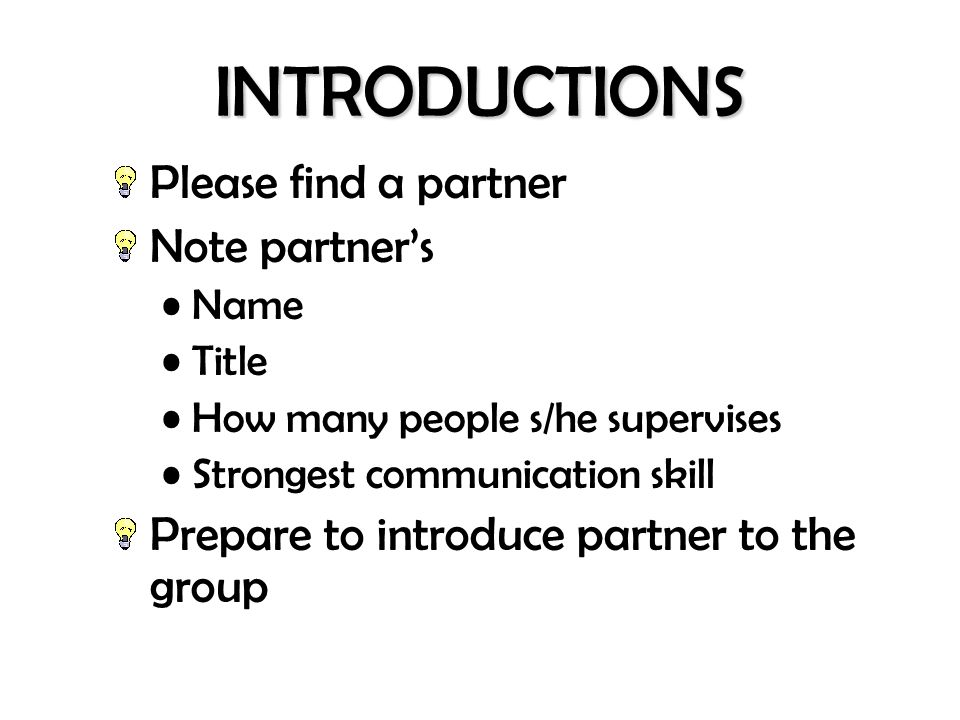 INTRODUCTIONS Please find a partner Note partners Name Title How many people s/he supervises Strongest communication skill Prepare to introduce partne