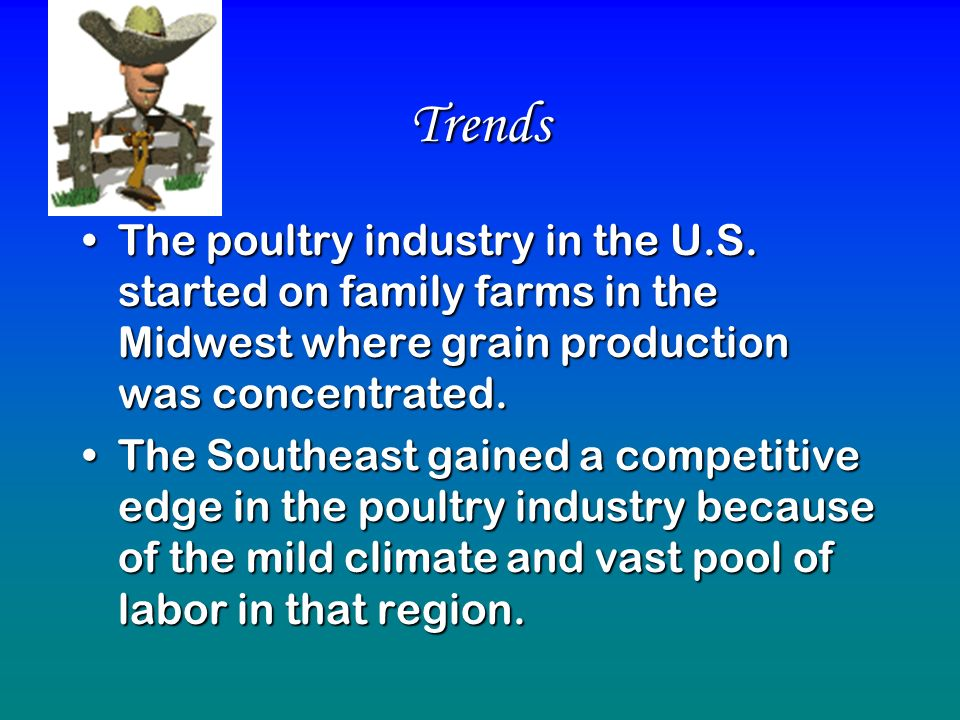 Trends The poultry industry in the U.S. started on family farms in the Midwest where grain production was concentrated.The poultry industry in the U.S