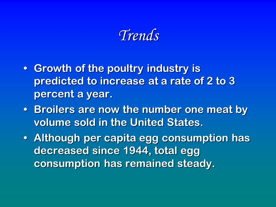 Trends Growth of the poultry industry is predicted to increase at a rate of 2 to 3 percent a year.Growth of the poultry industry is predicted to incre