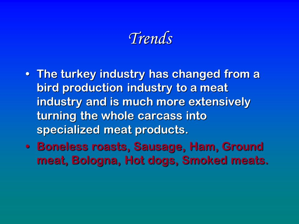 Trends The turkey industry has changed from a bird production industry to a meat industry and is much more extensively turning the whole carcass into specialized meat products.The turkey industry has changed from a bird production industry to a meat industry and is much more extensively turning the whole carcass into specialized meat products.