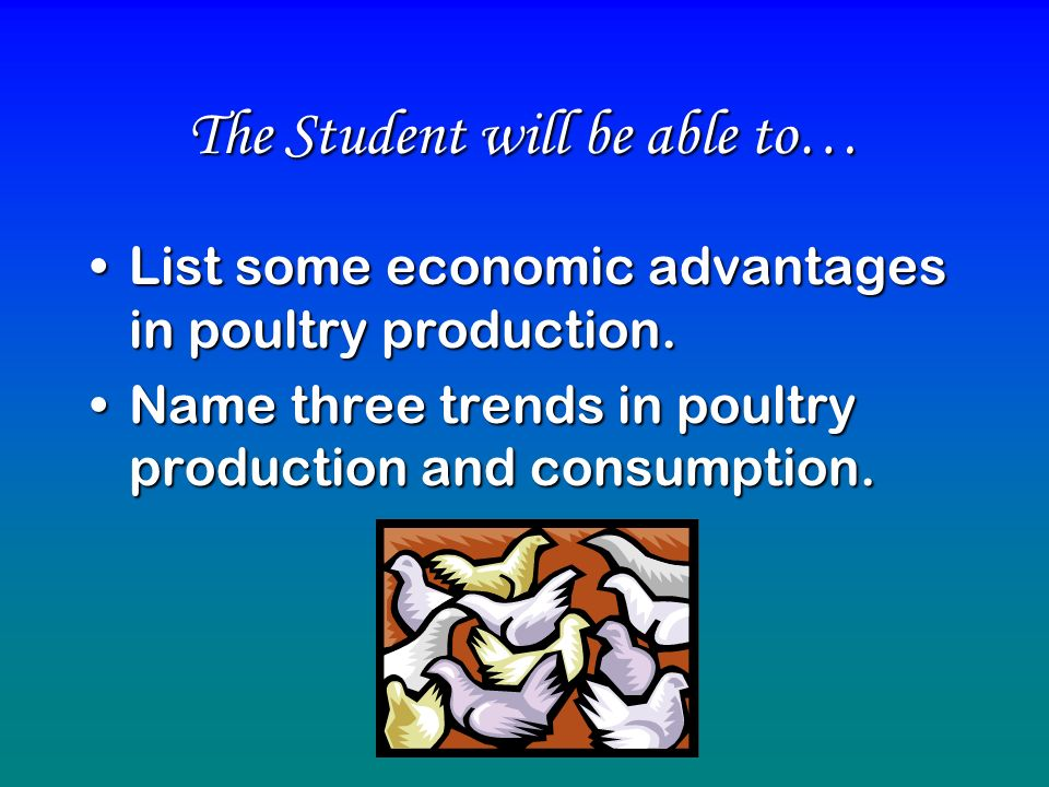 The Student will be able to… List some economic advantages in poultry production.List some economic advantages in poultry production. Name three trend