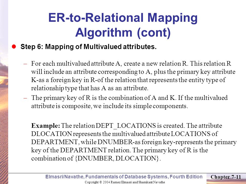 Copyright © 2004 Ramez Elmasri and Shamkant Navathe Elmasri/Navathe, Fundamentals of Database Systems, Fourth Edition Chapter 7-11 ER-to-Relational Ma