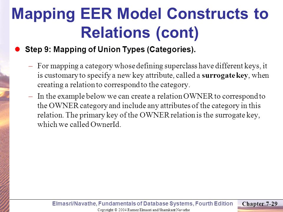 Copyright © 2004 Ramez Elmasri and Shamkant Navathe Elmasri/Navathe, Fundamentals of Database Systems, Fourth Edition Chapter 7-29 Mapping EER Model C