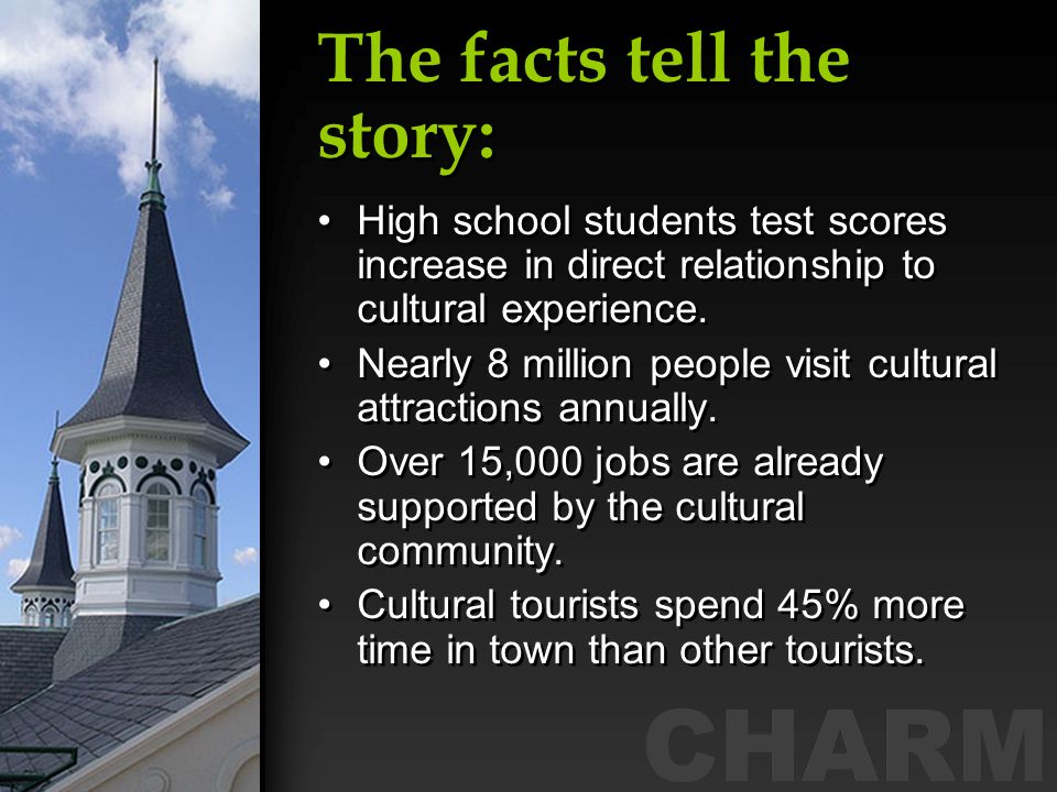 The facts tell the story: High school students test scores increase in direct relationship to cultural experience. Nearly 8 million people visit cultu