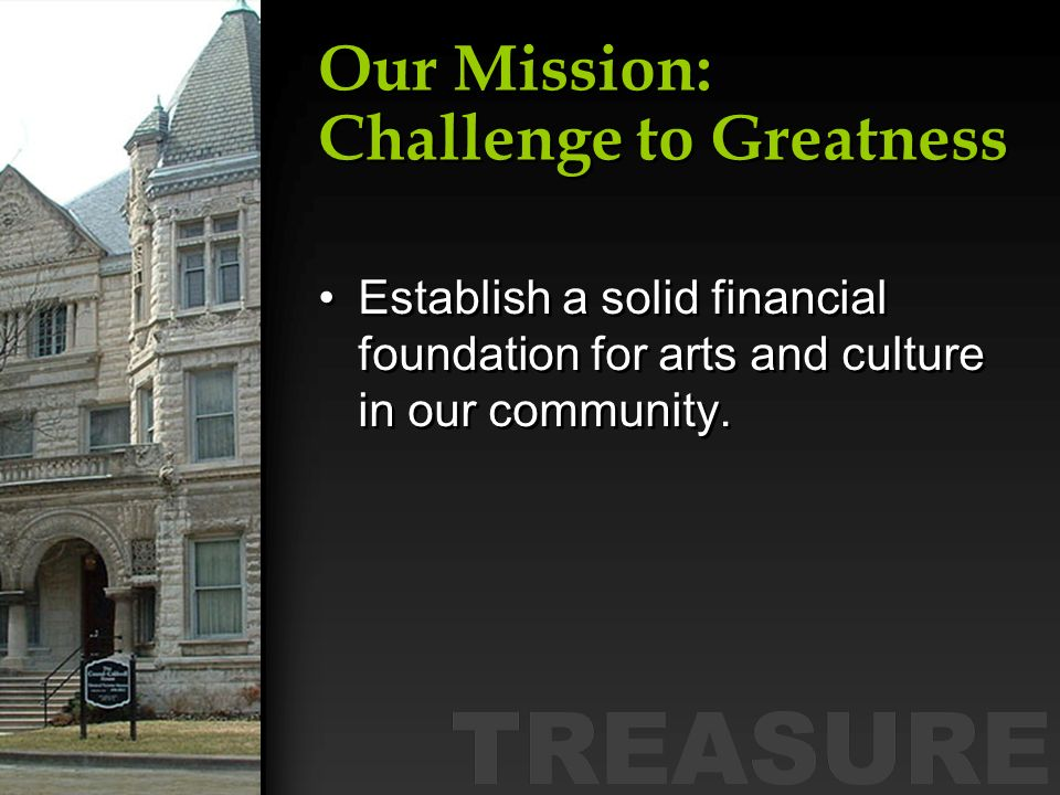 Our Mission: Challenge to Greatness Establish a solid financial foundation for arts and culture in our community.