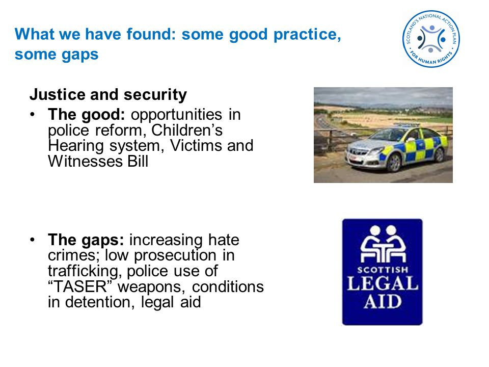 What we have found: some good practice, some gaps Justice and security The good: opportunities in police reform, Childrens Hearing system, Victims and Witnesses Bill The gaps: increasing hate crimes; low prosecution in trafficking, police use of TASER weapons, conditions in detention, legal aid