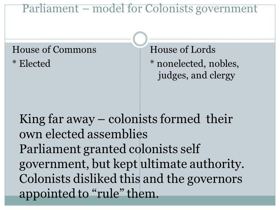 Parliament – model for Colonists government House of Commons * Elected House of Lords * nonelected, nobles, judges, and clergy King far away – colonis