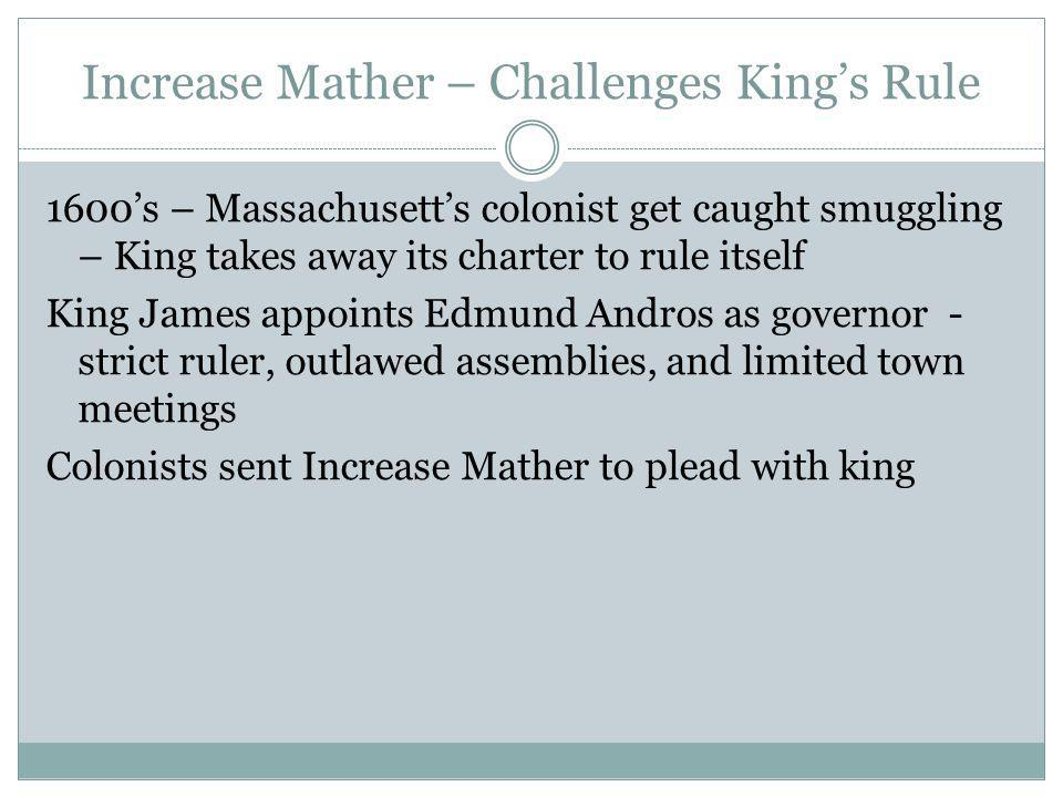 Increase Mather – Challenges Kings Rule 1600s – Massachusetts colonist get caught smuggling – King takes away its charter to rule itself King James ap