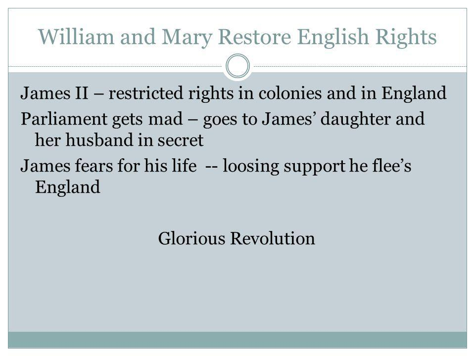 William and Mary Restore English Rights James II – restricted rights in colonies and in England Parliament gets mad – goes to James daughter and her h
