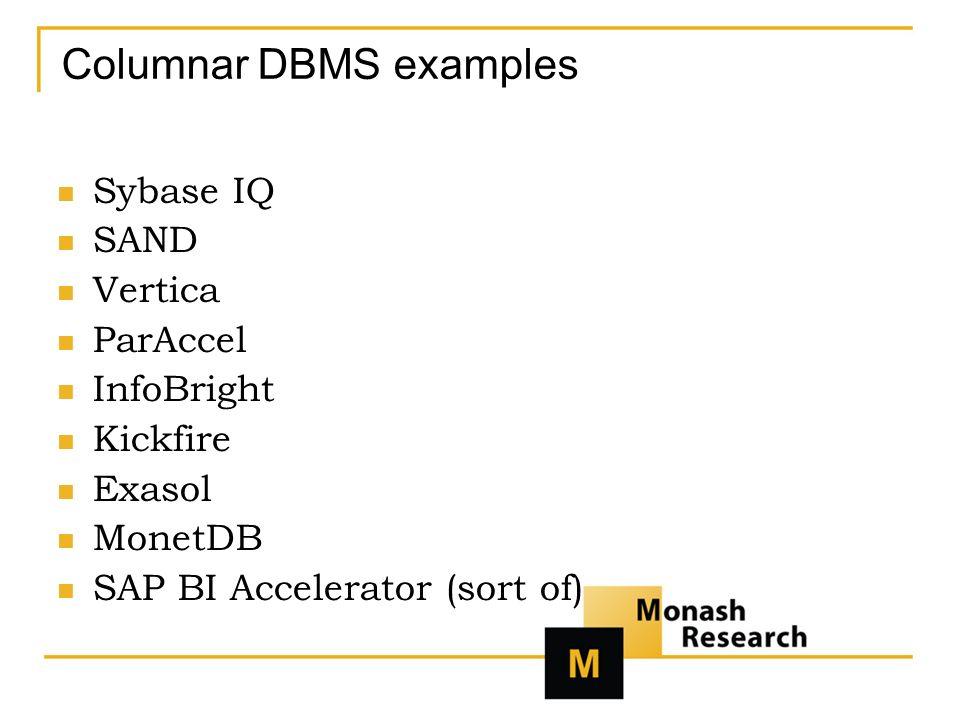 Columnar DBMS examples Sybase IQ SAND Vertica ParAccel InfoBright Kickfire Exasol MonetDB SAP BI Accelerator (sort of)