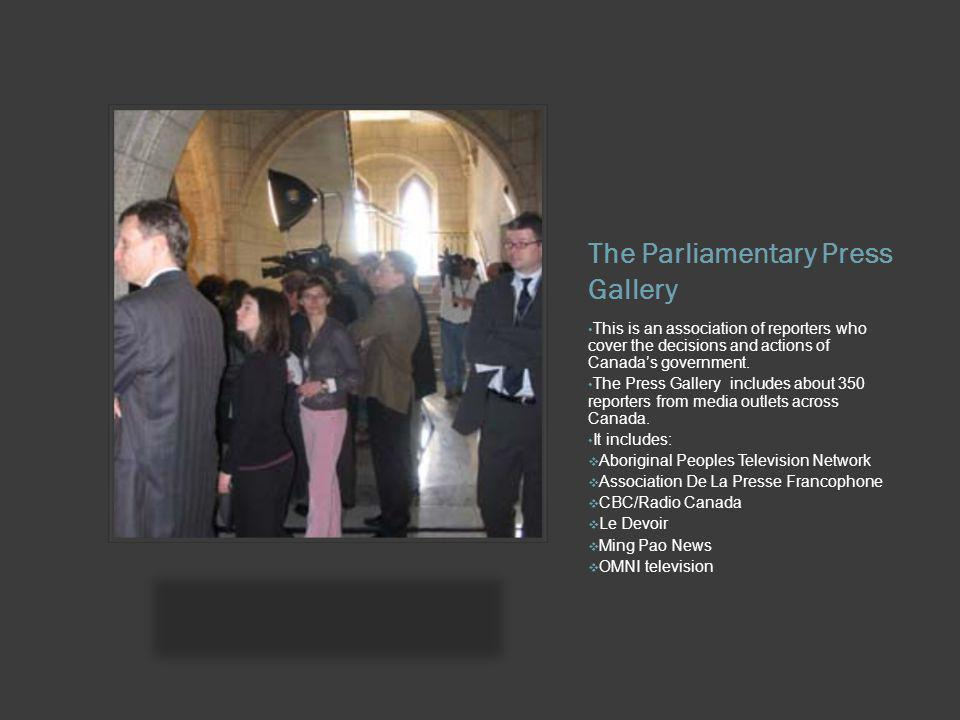 The Parliamentary Press Gallery This is an association of reporters who cover the decisions and actions of Canadas government. The Press Gallery inclu
