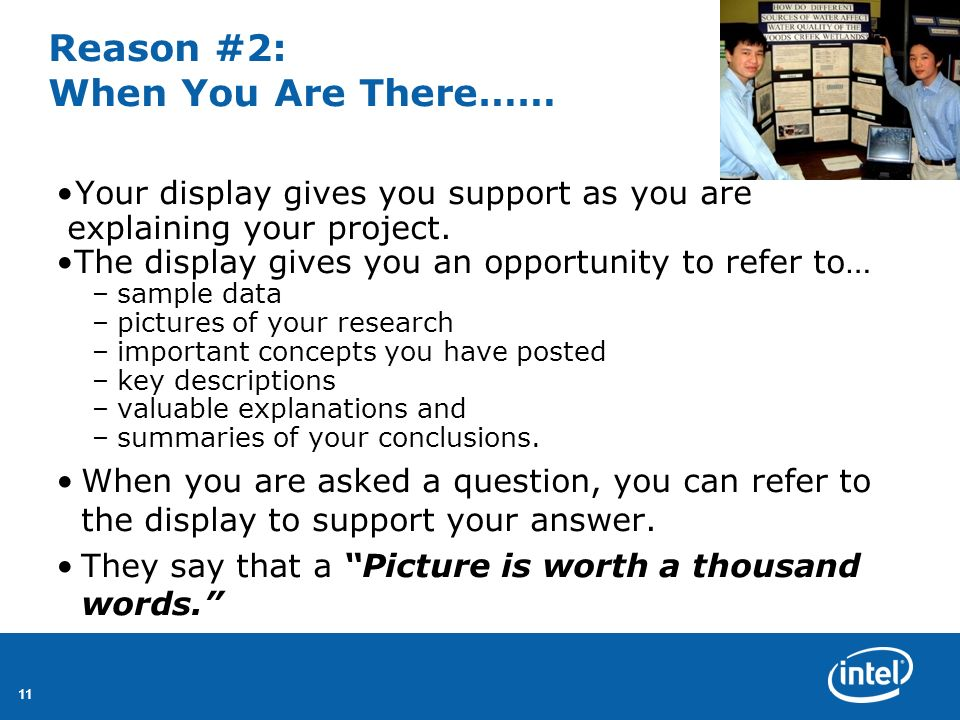 11 Reason #2: When You Are There…… Your display gives you support as you are explaining your project. The display gives you an opportunity to refer to