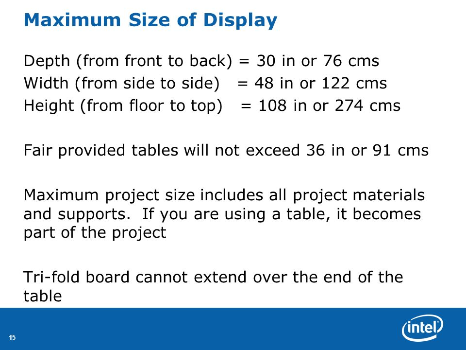 15 Maximum Size of Display Depth (from front to back) = 30 in or 76 cms Width (from side to side) = 48 in or 122 cms Height (from floor to top) = 108