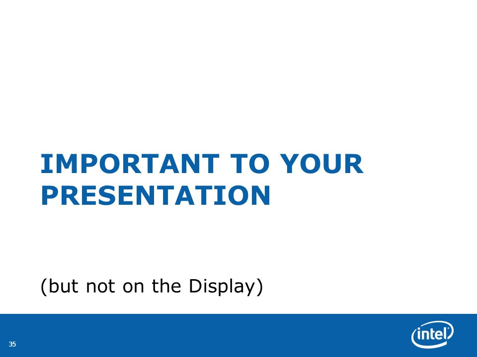 35 IMPORTANT TO YOUR PRESENTATION (but not on the Display)