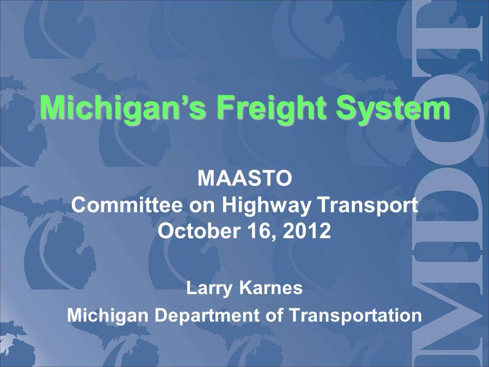Michigans Freight System Michigans Freight System MAASTO Committee on Highway Transport October 16, 2012 Larry Karnes Michigan Department of Transportation