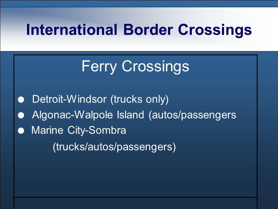 International Border Crossings Ferry Crossings Detroit-Windsor (trucks only) Algonac-Walpole Island (autos/passengers Marine City-Sombra (trucks/autos/passengers)