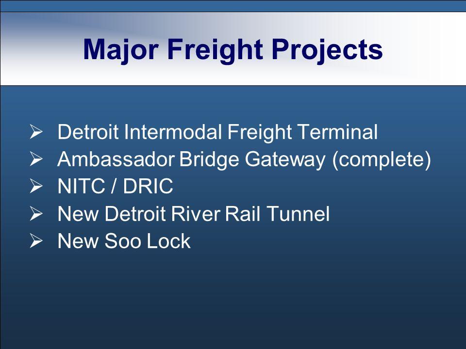 Major Freight Projects Detroit Intermodal Freight Terminal Ambassador Bridge Gateway (complete) NITC / DRIC New Detroit River Rail Tunnel New Soo Lock