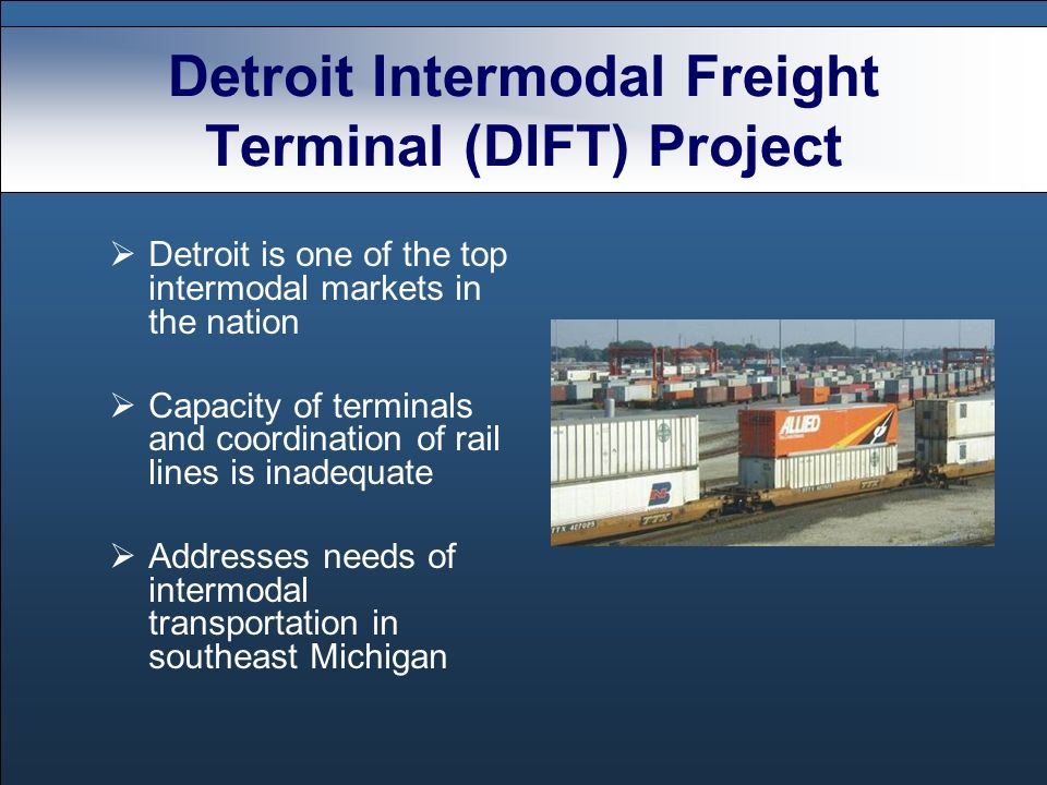 Detroit Intermodal Freight Terminal (DIFT) Project Detroit is one of the top intermodal markets in the nation Capacity of terminals and coordination of rail lines is inadequate Addresses needs of intermodal transportation in southeast Michigan