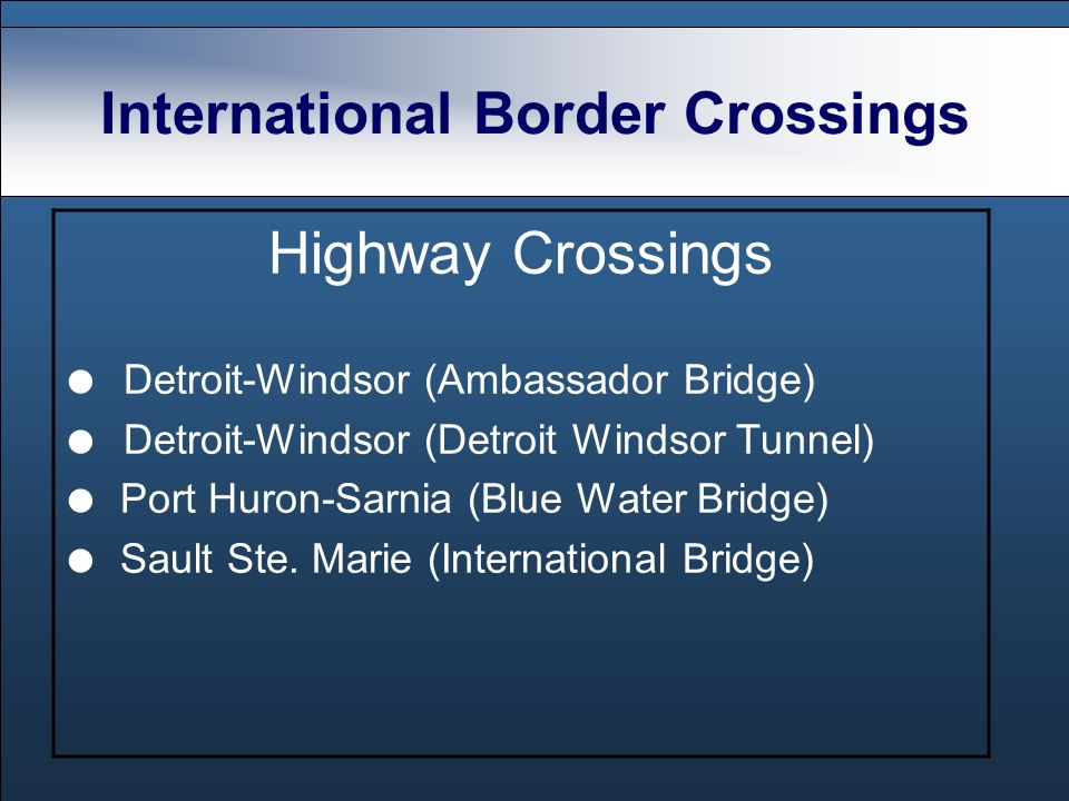 International Border Crossings Highway Crossings Detroit-Windsor (Ambassador Bridge) Detroit-Windsor (Detroit Windsor Tunnel) Port Huron-Sarnia (Blue Water Bridge) Sault Ste.