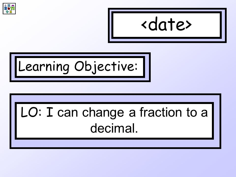 Learning Objective: LO: I can change a fraction to a decimal.