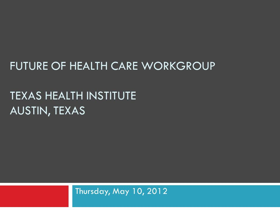 FUTURE OF HEALTH CARE WORKGROUP TEXAS HEALTH INSTITUTE AUSTIN, TEXAS Thursday, May 10, 2012