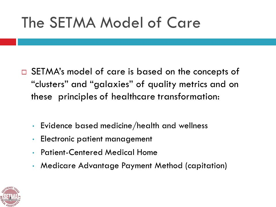 The SETMA Model of Care SETMAs model of care is based on the concepts of clusters and galaxies of quality metrics and on these principles of healthcare transformation: Evidence based medicine/health and wellness Electronic patient management Patient-Centered Medical Home Medicare Advantage Payment Method (capitation)