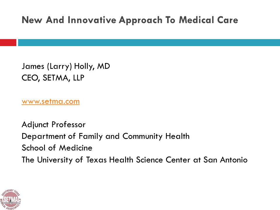 New And Innovative Approach To Medical Care James (Larry) Holly, MD CEO, SETMA, LLP www.setma.com Adjunct Professor Department of Family and Community Health School of Medicine The University of Texas Health Science Center at San Antonio