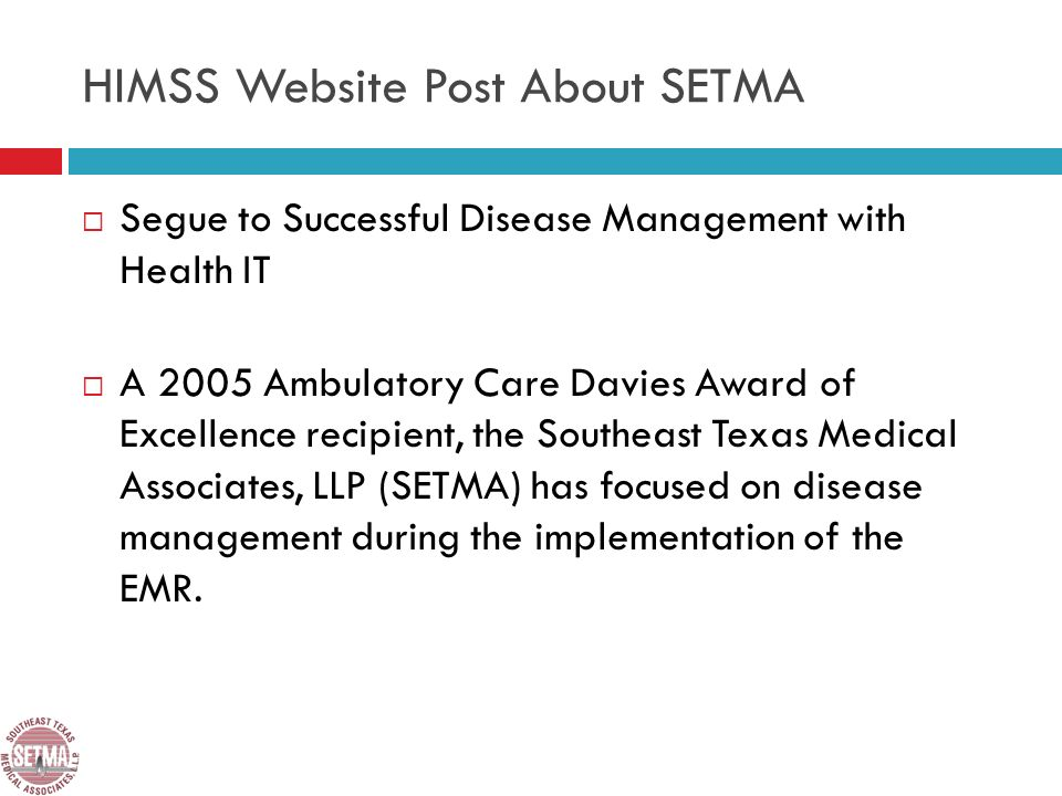 HIMSS Website Post About SETMA Segue to Successful Disease Management with Health IT A 2005 Ambulatory Care Davies Award of Excellence recipient, the Southeast Texas Medical Associates, LLP (SETMA) has focused on disease management during the implementation of the EMR.