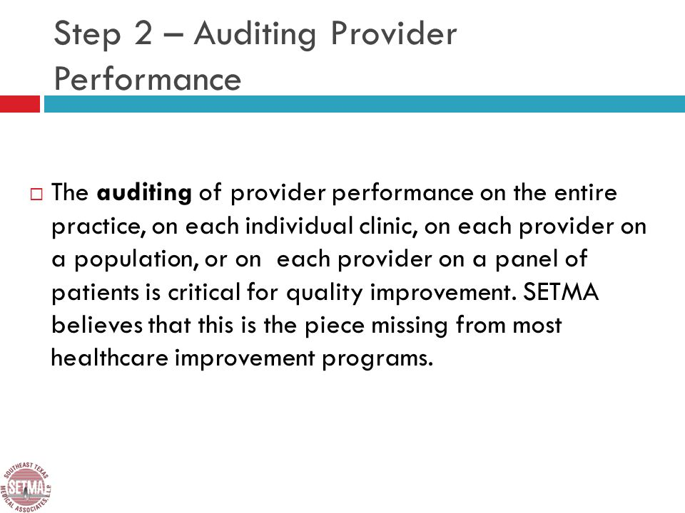 Step 2 – Auditing Provider Performance The auditing of provider performance on the entire practice, on each individual clinic, on each provider on a population, or on each provider on a panel of patients is critical for quality improvement.