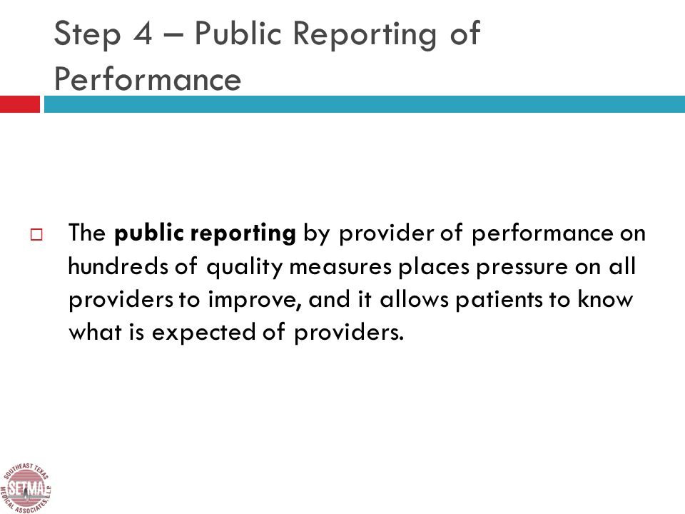 Step 4 – Public Reporting of Performance The public reporting by provider of performance on hundreds of quality measures places pressure on all providers to improve, and it allows patients to know what is expected of providers.